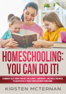Homeschooling : you can do it! : eliminate self-doubt and get the clarity, confidence, and skills you need to succesfully teach your children from home