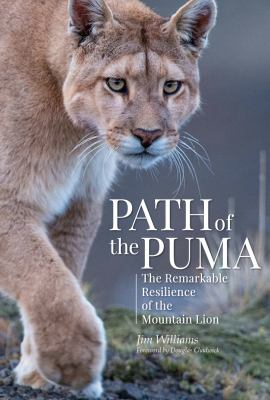 Path of the puma : the remarkable resilience of the mountain lion / Jim Williams with Joe Glickman ; foreword by Douglas Chadwick.