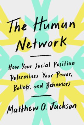 The human network : how your social position determines your power, beliefs, and behaviors