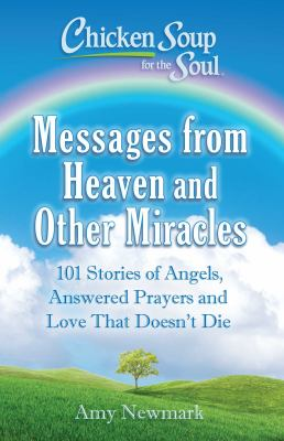 Chicken soup for the soul : messages from heaven and other miracles : 101 stories of angels, answered prayers and love that doesn't die