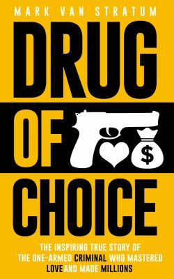 Drug of choice : the inspiring true story of the one-armed criminal who mastered love and made ... millions / Mark Van Stratum.
