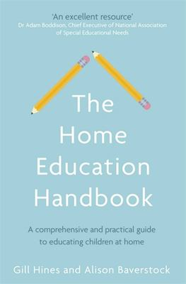 The home education handbook : a comprehensive and practical guide to educating children at home / Gill Hines and Alison Baverstock.