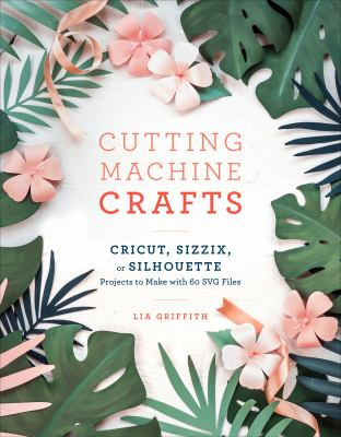 Cutting machine crafts with your Cricut, Sizzix, or Silhouette : projects to make with 60 SVG files
