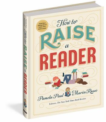 How to raise a reader / Pamela Paul, Maria Russo ; illustrated by Dan Yaccarino, Lisk Feng, Vera Brosgol, and Monica Garwood.