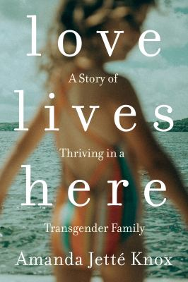 Love lives here : a story of thriving in a transgender family