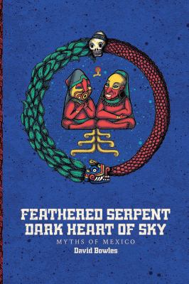 Feathered serpent, dark heart of sky : myths of Mexico