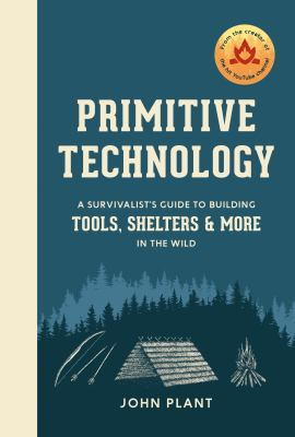 Primitive technology : a survivalist's guide to building tools, shelters, and more in the wild