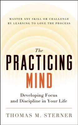 The practicing mind : developing focus and discipline in your life : master any skill or challenge by learning to love the process / Thomas M. Sterner.