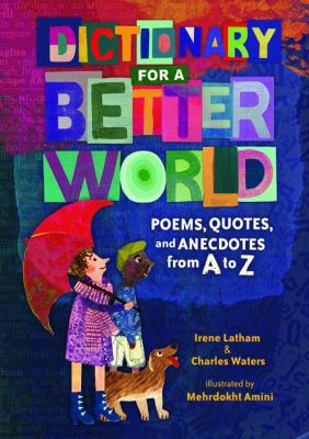 Dictionary for a better world : poems, quotes, and anecdotes from A to Z / Irene Latham & Charles Waters ; illustrated by Mehrdokht Amini.