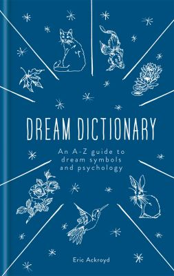 Dream dictionary : an A-Z guide to dream symbols and psychology / Eric Ackroyd.