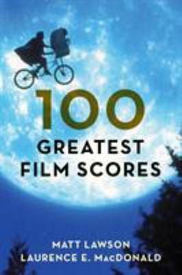 100 greatest film scores / Matt Lawson, Laurence E. MacDonald.