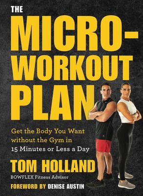 The micro-workout plan : get the body you want without the gym in 15 minutes or less a day