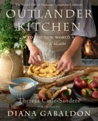 Outlander kitchen : to the new world and back again : the second official Outlander companion cookbook / Theresa Carle-Sanders ; foreword by Diana Gabaldon.