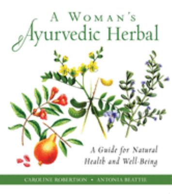 A woman's Ayurvedic herbal : a guide for natural health and well-being