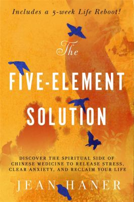 The five-element solution : discover the spiritual side of Chinese Medicine to release stress, clear anxiety, and reclaim your life