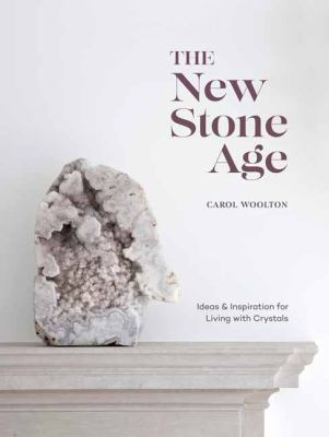 The New Stone Age : ideas & inspiration for living with crystals