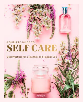 The complete guide to self-care : best practices for a healthier and happier you