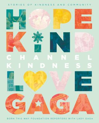 Channel kindness : stories of kindness and community / Born This Way Foundation Reporters with Lady Gaga.