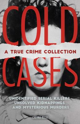 Cold cases : a true crime collection : unidentified serial killers, unsolved kidnappings, and mysterious murders