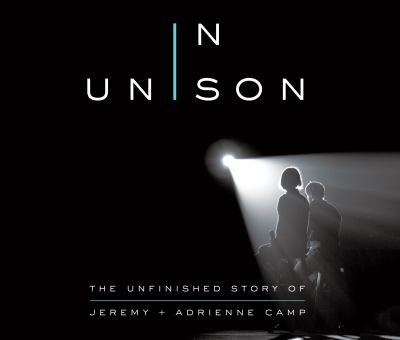 In unison : the unfinished story of Jeremy + Adrienne Camp
