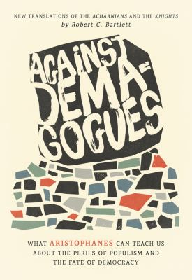 Against demagogues : what Aristophanes can teach us about the perils of populism and the fate of democracy, new translations of the Acharnians and the Knights / Robert C. Bartlett.