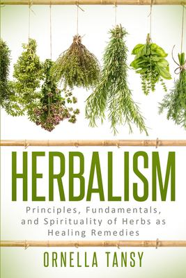 Herbalism : principles, fundamentals, and spirituality of herbs as healing remedies