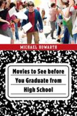 Movies to see before you graduate from high school / Michael Howarth.