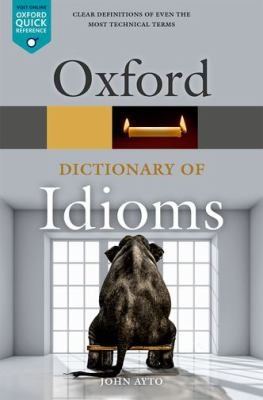 The Oxford dictionary of idioms / edited by John Ayto.