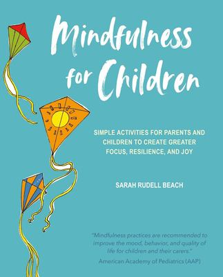 Mindfulness for children : simple activities for parents and children to create greater focus, resilience, and joy