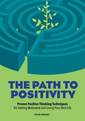 The path to positivity : proven positive thinking techniques for getting motivated and living your best life / Caitlin Margaret.