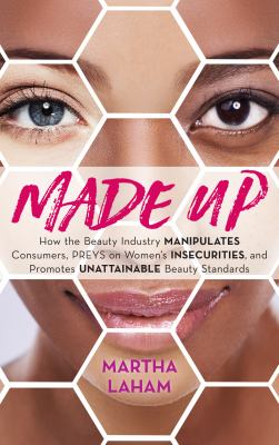 Made up : how the beauty industry manipulates consumers, preys on women's insecurities, and promotes unattainable beauty standards
