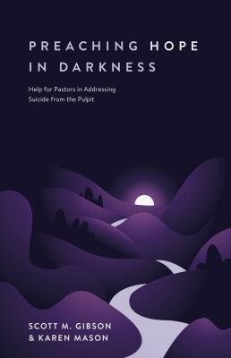 Preaching hope in darkness : help for pastors in addressing suicide from the pulpit