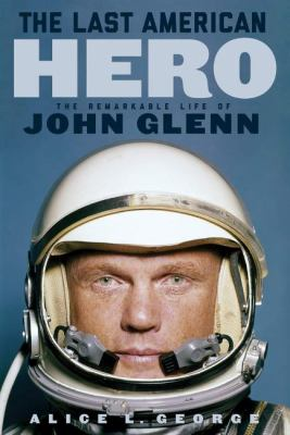 The last American hero : the remarkable life of John Glenn / Alice L. George.