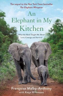 An elephant in my kitchen : what the herd taught me about love, courage and survival / Francoise Malby-Anthony with Katja Willemsen.