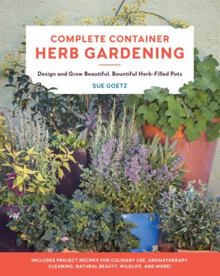 Complete container herb gardening : design and grow beautiful, bountiful herb-filled pots