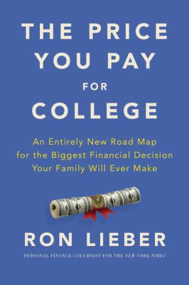 The price you pay for college : an entirely new road map for the biggest financial decision your family will ever make / Ron Lieber.