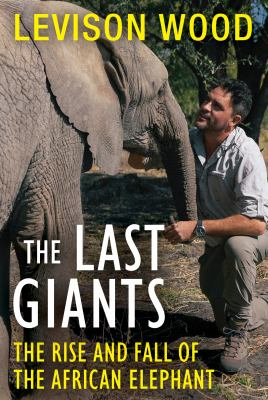 The last giants : the rise and fall of the African elephant / Levison Wood.