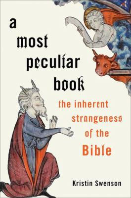 A most peculiar book : the inherent strangeness of the Bible / Kristin Swenson.
