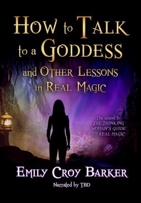 How to talk to a goddess : and other lessons in real magic