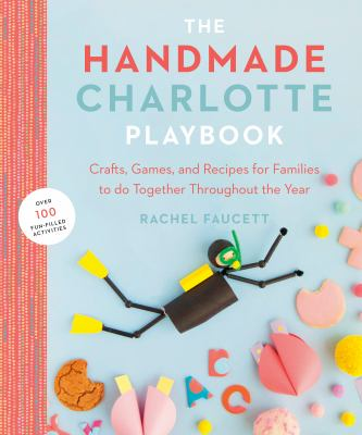 The handmade Charlotte playbook : crafts, games and recipes for families to do together throughout the year