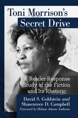 Toni Morrison's secret drive : a reader-response study of the fiction and its rhetoric / David S. Goldstein and Shawnrece D. Campbell ; foreword by Helane Adams Androne.