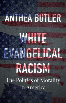 White evangelical racism : the politics of morality in America
