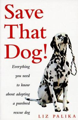 Save that dog! : everything you need to know about adopting a purebred rescue dog