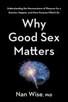 Why good sex matters : understanding the neuroscience of pleasure for a smarter, happier, and more purpose-filled life / Nan Wise, PhD