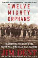 Twelve mighty orphans : the inspiring true story of the Mighty Mites who ruled Texas football  Cover Image