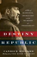 The destiny of the republic : a tale of madness, medicine and the murder of a president  Cover Image