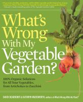 What's wrong with my vegetable garden? : 100% organic solutions for all your vegetables, from artichokes to zucchini  Cover Image