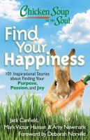 Chicken soup for the soul : find your happiness : 101 inspirational stories about finding your purpose, passion, and joy Book cover