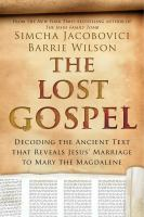 The lost Gospel : decoding the ancient text that reveals Jesus' marriage to Mary the Magdalene Book cover