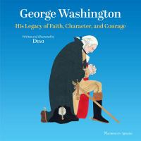 George Washington : his legacy of faith, character,and courage